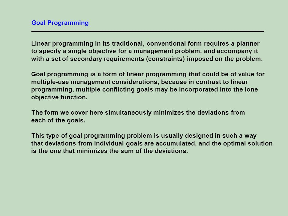 Linear programming in its traditional, conventional form requires a planner to specify a single objective for a management problem, and accompany it with a set of secondary requirements (constraints) imposed on the problem.
