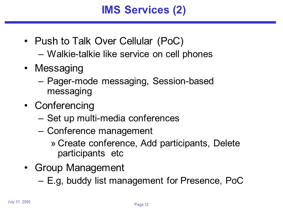 July 31, 2006 Page 12 IMS Services (2) Push to Talk Over Cellular (PoC) –Walkie-talkie like service on cell phones Messaging –Pager-mode messaging, Session-based messaging Conferencing –Set up multi-media conferences –Conference management »Create conference, Add participants, Delete participants etc Group Management –E.g, buddy list management for Presence, PoC