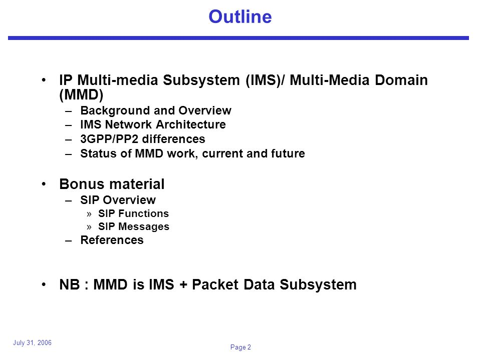 July 31, 2006 Page 2 Outline IP Multi-media Subsystem (IMS)/ Multi-Media Domain (MMD) –Background and Overview –IMS Network Architecture –3GPP/PP2 differences –Status of MMD work, current and future Bonus material –SIP Overview »SIP Functions »SIP Messages –References NB : MMD is IMS + Packet Data Subsystem