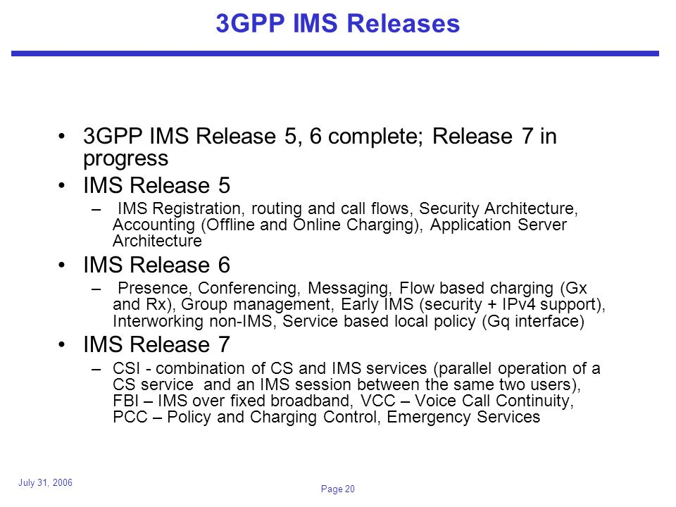 July 31, 2006 Page 20 3GPP IMS Releases 3GPP IMS Release 5, 6 complete; Release 7 in progress IMS Release 5 – IMS Registration, routing and call flows, Security Architecture, Accounting (Offline and Online Charging), Application Server Architecture IMS Release 6 – Presence, Conferencing, Messaging, Flow based charging (Gx and Rx), Group management, Early IMS (security + IPv4 support), Interworking non-IMS, Service based local policy (Gq interface) IMS Release 7 –CSI - combination of CS and IMS services (parallel operation of a CS service and an IMS session between the same two users), FBI – IMS over fixed broadband, VCC – Voice Call Continuity, PCC – Policy and Charging Control, Emergency Services