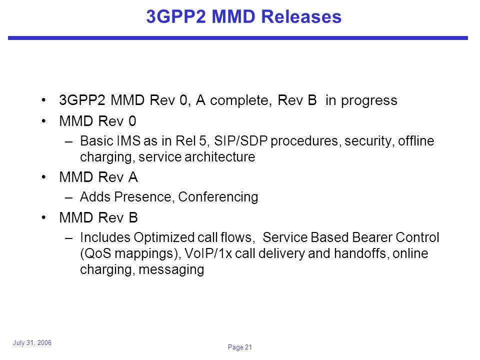 July 31, 2006 Page 21 3GPP2 MMD Releases 3GPP2 MMD Rev 0, A complete, Rev B in progress MMD Rev 0 –Basic IMS as in Rel 5, SIP/SDP procedures, security, offline charging, service architecture MMD Rev A –Adds Presence, Conferencing MMD Rev B –Includes Optimized call flows, Service Based Bearer Control (QoS mappings), VoIP/1x call delivery and handoffs, online charging, messaging