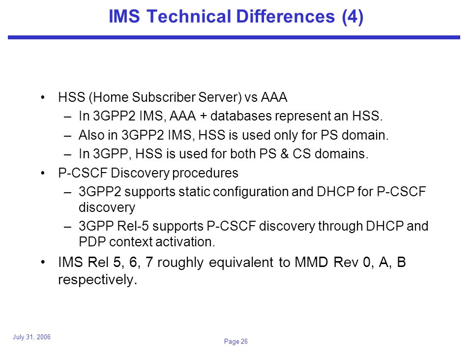 July 31, 2006 Page 26 IMS Technical Differences (4) HSS (Home Subscriber Server) vs AAA –In 3GPP2 IMS, AAA + databases represent an HSS.
