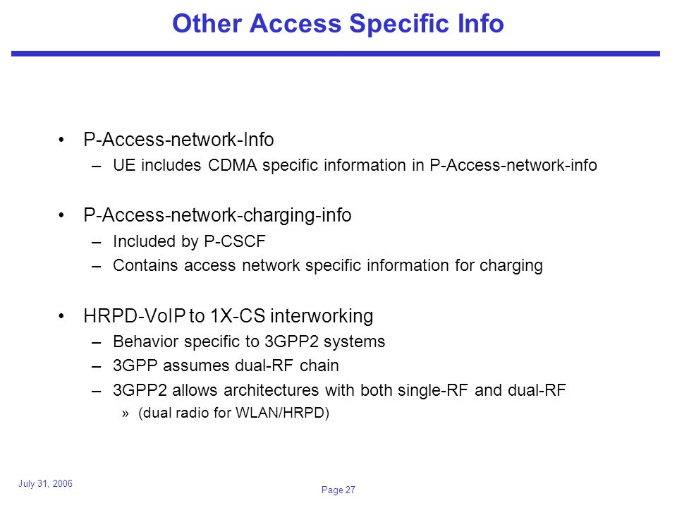 July 31, 2006 Page 27 Other Access Specific Info P-Access-network-Info –UE includes CDMA specific information in P-Access-network-info P-Access-network-charging-info –Included by P-CSCF –Contains access network specific information for charging HRPD-VoIP to 1X-CS interworking –Behavior specific to 3GPP2 systems –3GPP assumes dual-RF chain –3GPP2 allows architectures with both single-RF and dual-RF »(dual radio for WLAN/HRPD)