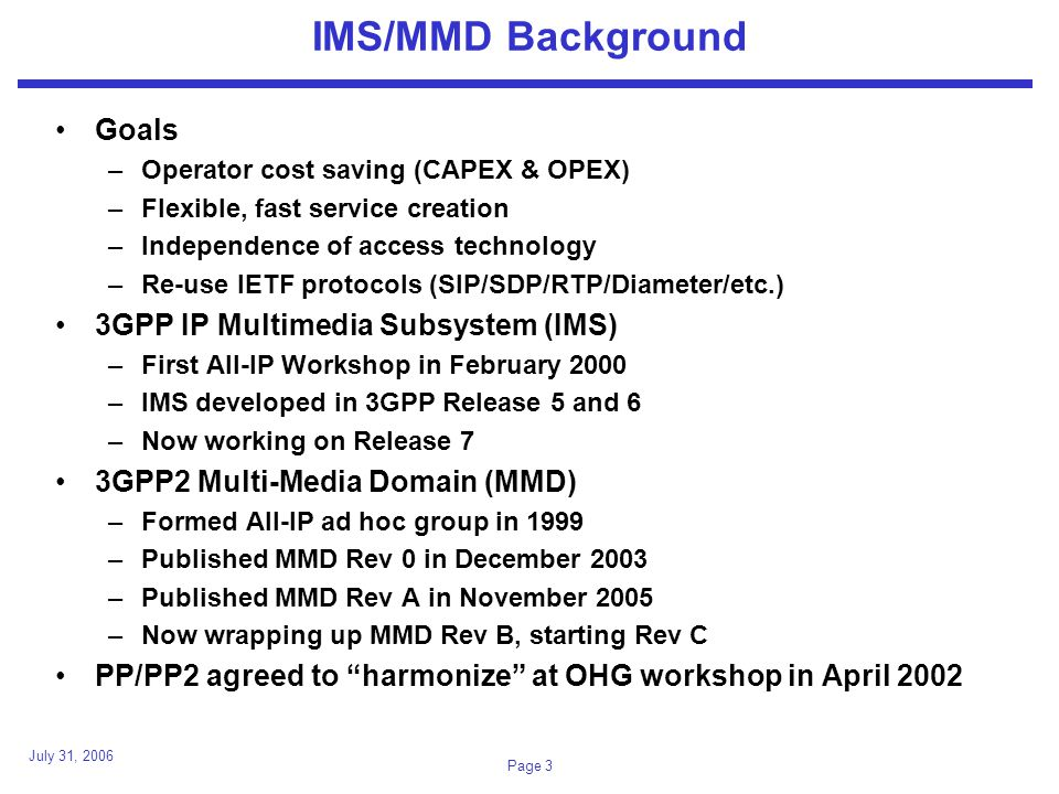 July 31, 2006 Page 24 IMS Technical Differences (2) Smart Cards –3GPP IMS terminals have smart cards (UICC) »USIM (UMTS SIM), ISIM (IMS SIM) applications –3GPP2 IMS does not require a UICC »IMS information can be stored in UE or R-UIM.