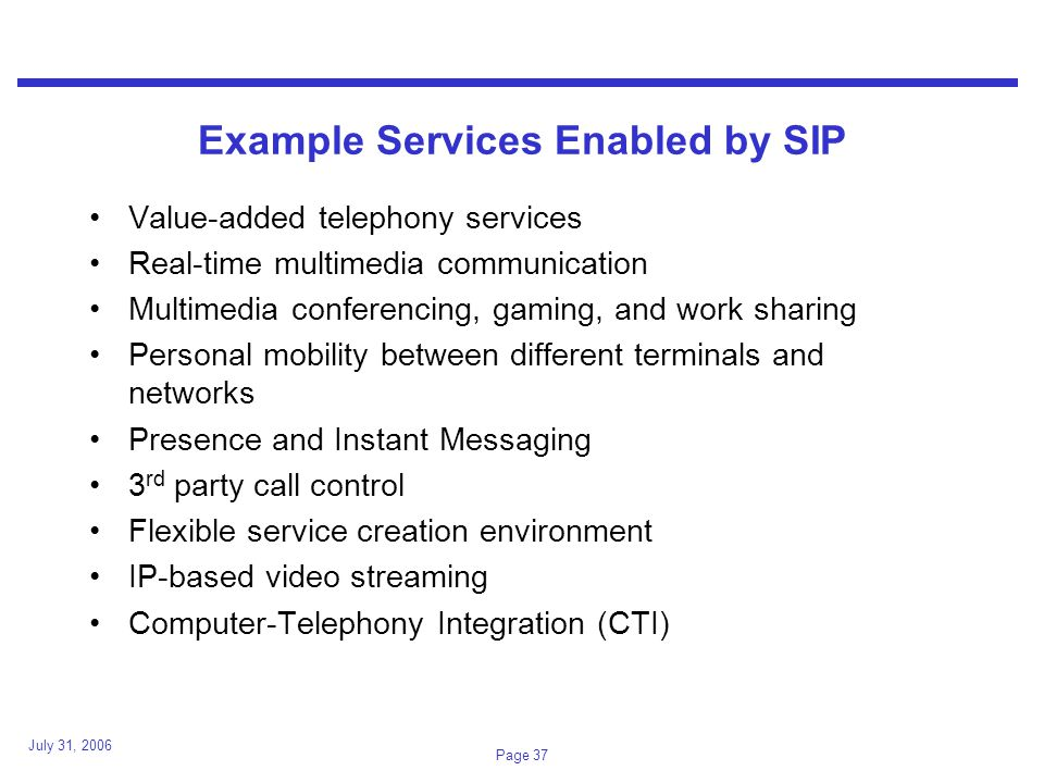 July 31, 2006 Page 37 Example Services Enabled by SIP Value-added telephony services Real-time multimedia communication Multimedia conferencing, gaming, and work sharing Personal mobility between different terminals and networks Presence and Instant Messaging 3 rd party call control Flexible service creation environment IP-based video streaming Computer-Telephony Integration (CTI)