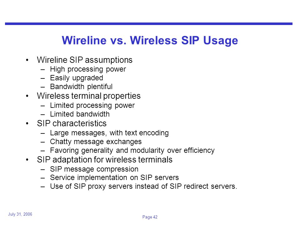 July 31, 2006 Page 42 Wireline vs. Wireless SIP Usage Wireline SIP assumptions –High processing power –Easily upgraded –Bandwidth plentiful Wireless t