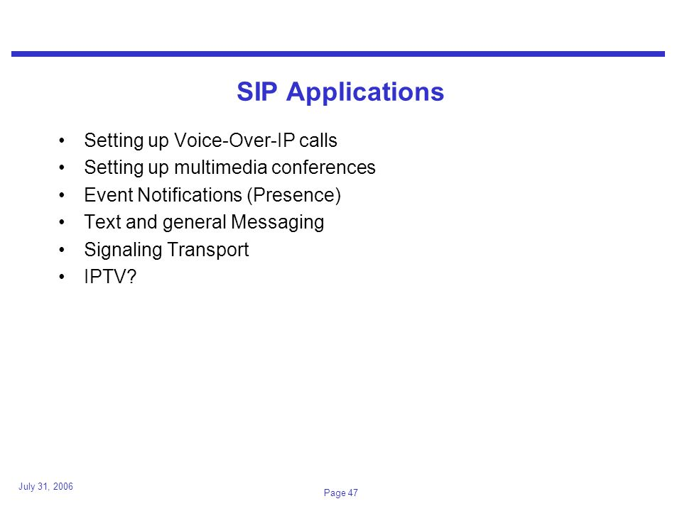 July 31, 2006 Page 47 SIP Applications Setting up Voice-Over-IP calls Setting up multimedia conferences Event Notifications (Presence) Text and general Messaging Signaling Transport IPTV