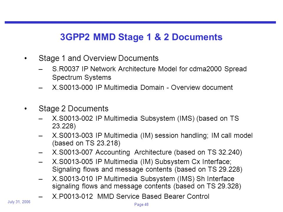 July 31, 2006 Page 48 3GPP2 MMD Stage 1 & 2 Documents Stage 1 and Overview Documents –S.R0037 IP Network Architecture Model for cdma2000 Spread Spectrum Systems –X.S0013-000 IP Multimedia Domain - Overview document Stage 2 Documents –X.S0013-002 IP Multimedia Subsystem (IMS) (based on TS 23.228) –X.S0013-003 IP Multimedia (IM) session handling; IM call model (based on TS 23.218) –X.S0013-007 Accounting Architecture (based on TS 32.240) –X.S0013-005 IP Multimedia (IM) Subsystem Cx Interface; Signaling flows and message contents (based on TS 29.228) –X.S0013-010 IP Multimedia Subsystem (IMS) Sh Interface signaling flows and message contents (based on TS 29.328) –X.P0013-012 MMD Service Based Bearer Control