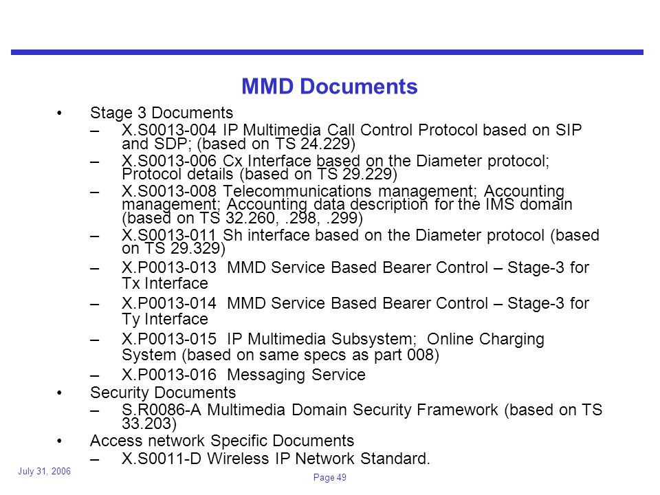 July 31, 2006 Page 49 MMD Documents Stage 3 Documents –X.S IP Multimedia Call Control Protocol based on SIP and SDP; (based on TS ) –X.S Cx Interface based on the Diameter protocol; Protocol details (based on TS ) –X.S Telecommunications management; Accounting management; Accounting data description for the IMS domain (based on TS ,.298,.299) –X.S Sh interface based on the Diameter protocol (based on TS ) –X.P MMD Service Based Bearer Control – Stage-3 for Tx Interface –X.P MMD Service Based Bearer Control – Stage-3 for Ty Interface –X.P IP Multimedia Subsystem; Online Charging System (based on same specs as part 008) –X.P Messaging Service Security Documents –S.R0086-A Multimedia Domain Security Framework (based on TS ) Access network Specific Documents –X.S0011-D Wireless IP Network Standard.
