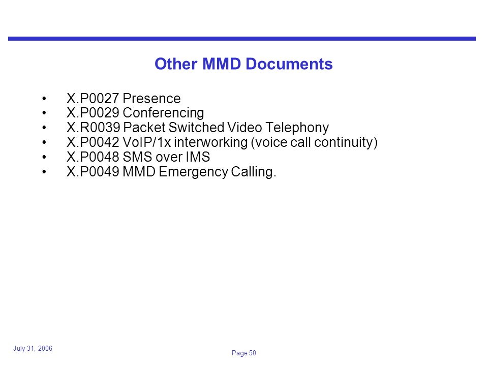 July 31, 2006 Page 50 Other MMD Documents X.P0027 Presence X.P0029 Conferencing X.R0039 Packet Switched Video Telephony X.P0042 VoIP/1x interworking (voice call continuity) X.P0048 SMS over IMS X.P0049 MMD Emergency Calling.