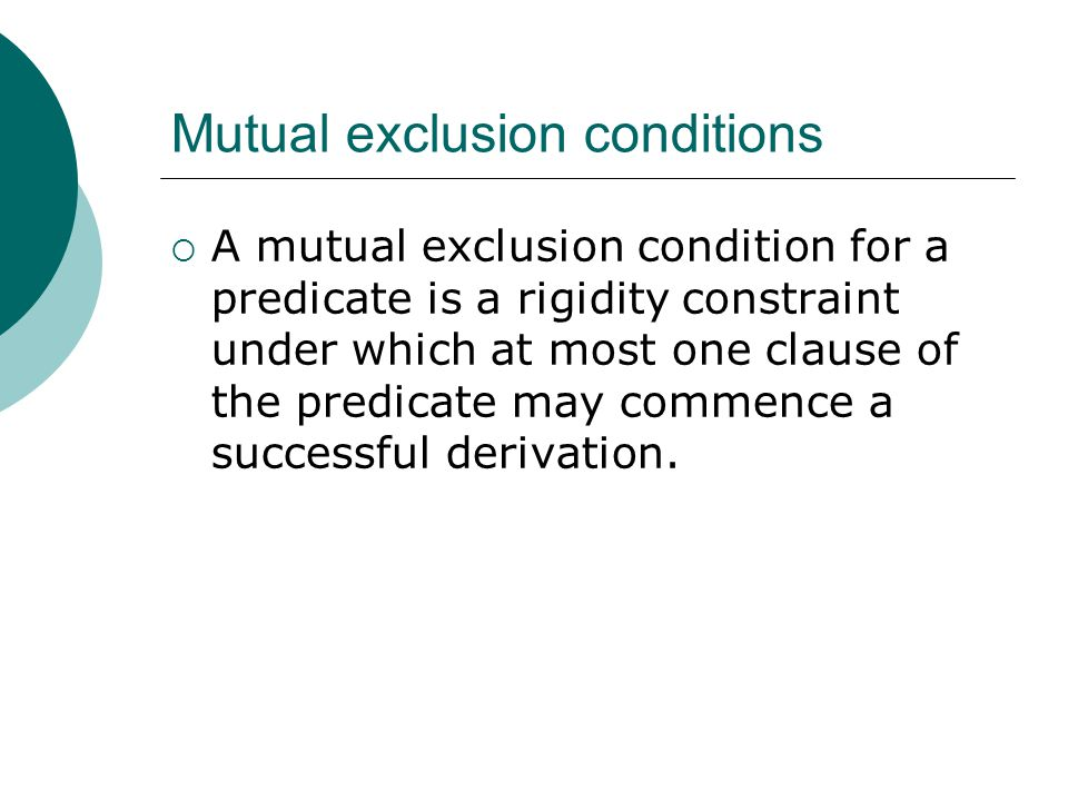 Mutual exclusion conditions  A mutual exclusion condition for a predicate is a rigidity constraint under which at most one clause of the predicate may commence a successful derivation.