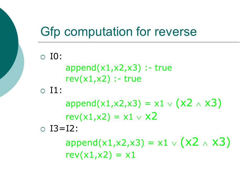 Gfp computation for reverse  I0: append(x1,x2,x3) :- true rev(x1,x2) :- true  I1: append(x1,x2,x3) = x1  (x2  x3) rev(x1,x2) = x1  x2  I3=I2: append(x1,x2,x3) = x1  (x2  x3) rev(x1,x2) = x1