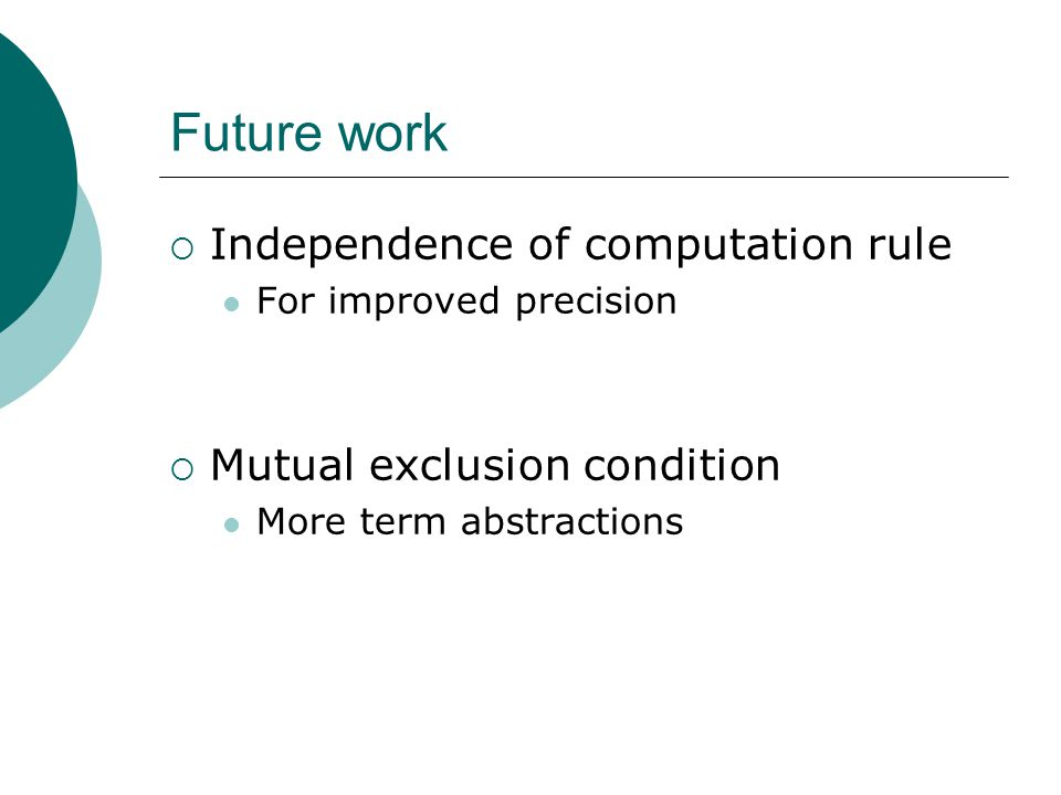 Future work  Independence of computation rule For improved precision  Mutual exclusion condition More term abstractions