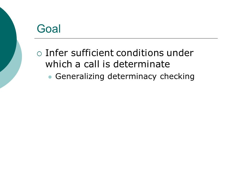 Goal  Infer sufficient conditions under which a call is determinate Generalizing determinacy checking