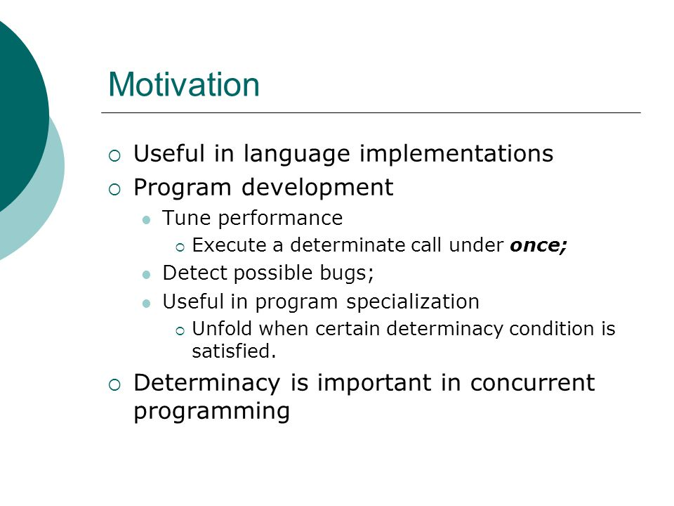 Motivation  Useful in language implementations  Program development Tune performance  Execute a determinate call under once; Detect possible bugs; Useful in program specialization  Unfold when certain determinacy condition is satisfied.