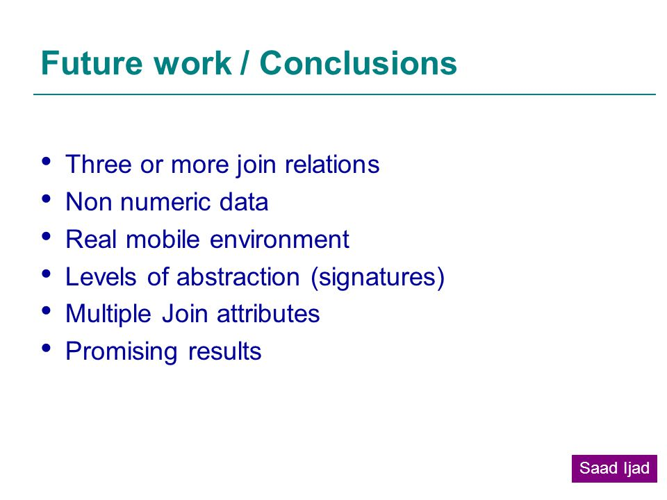 Future work / Conclusions Three or more join relations Non numeric data Real mobile environment Levels of abstraction (signatures) Multiple Join attributes Promising results Saad Ijad
