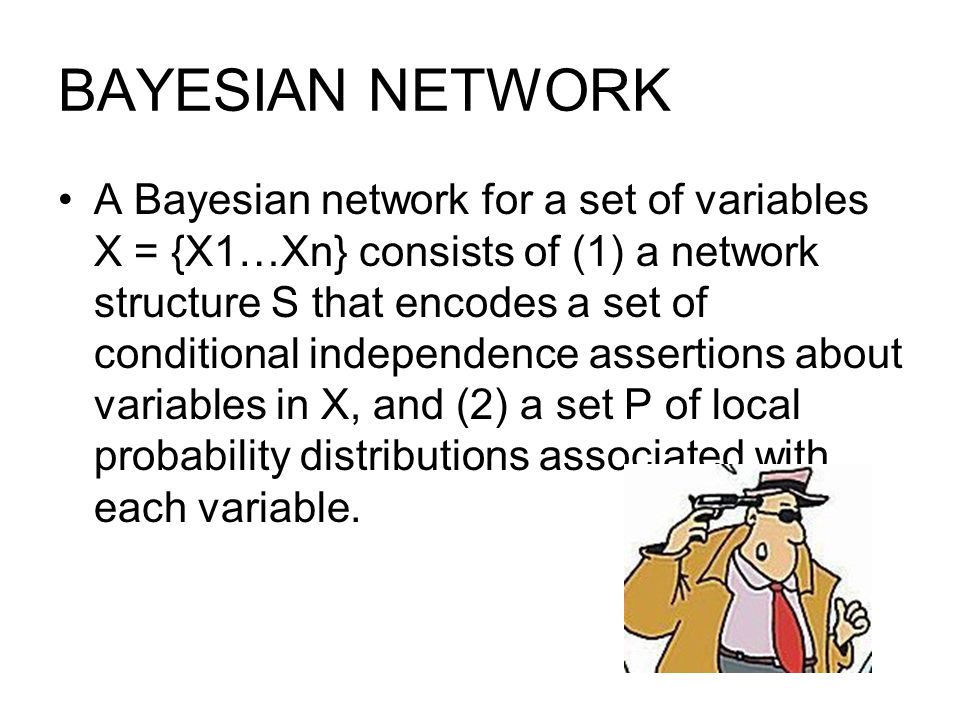 BAYESIAN NETWORK A Bayesian network for a set of variables X = {X1…Xn} consists of (1) a network structure S that encodes a set of conditional independence assertions about variables in X, and (2) a set P of local probability distributions associated with each variable.