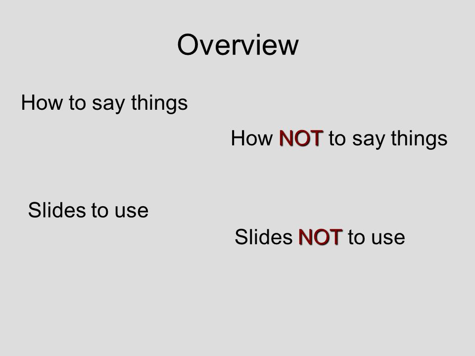 Overview How to say things NOT How NOT to say things Slides to use NOT Slides NOT to use