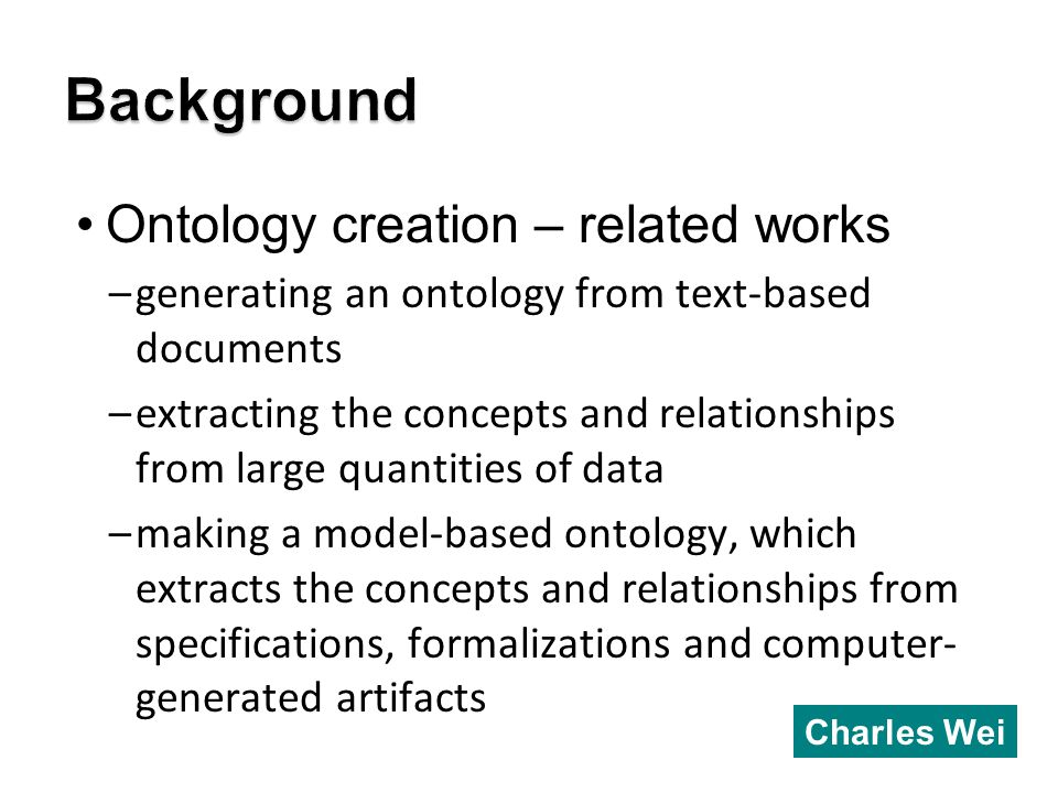 Ontology creation – related works –generating an ontology from text-based documents –extracting the concepts and relationships from large quantities of data –making a model-based ontology, which extracts the concepts and relationships from specifications, formalizations and computer- generated artifacts Charles Wei