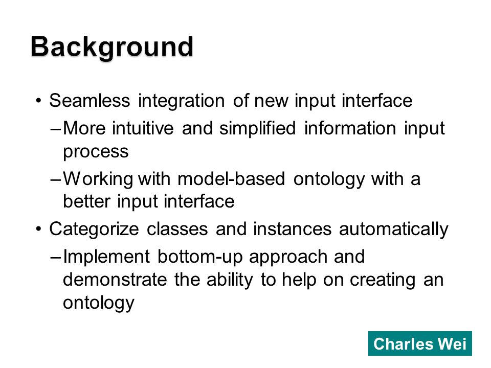 Seamless integration of new input interface –More intuitive and simplified information input process –Working with model-based ontology with a better input interface Categorize classes and instances automatically –Implement bottom-up approach and demonstrate the ability to help on creating an ontology Charles Wei