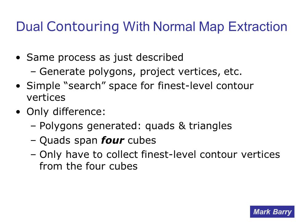 Dual Contouring With Normal Map Extraction Same process as just described –Generate polygons, project vertices, etc.