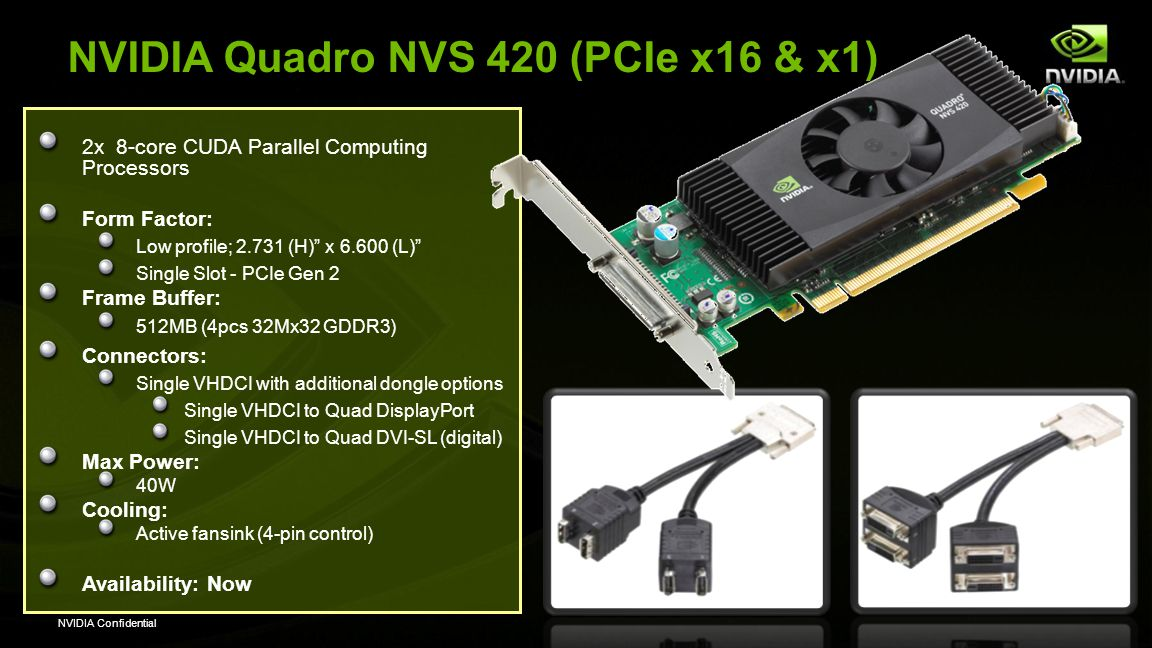 "NVIDIA Confidential NVIDIA Quadro NVS 420 (PCIe x16 & x1) 2x 8-core CUDA Parallel Computing Processors Form Factor: Low profile; 2.731 (H)"" x 6.600 (L"