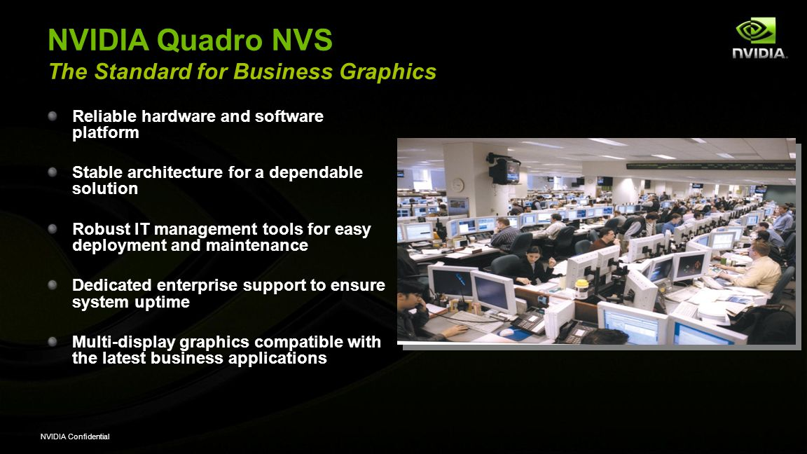 NVIDIA Confidential nView Display Management Software 10 years in the making Provides a user-friendly way to multi-task, display and process information faster and more intuitively – proven to increase productivity Primary Features Taskbar spanning across multiple displays Application/Window/Dialog Box Repositioning Virtual Desktops Display Gridlines nView Profiles and many more… Win7, XP, and Vista for all Quadro products