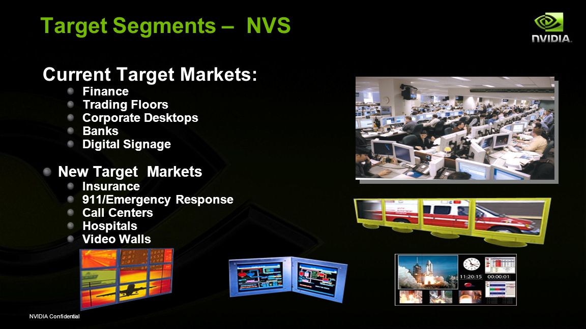 NVIDIA Confidential Target Segments – NVS Current Target Markets: Finance Trading Floors Corporate Desktops Banks Digital Signage New Target Markets I