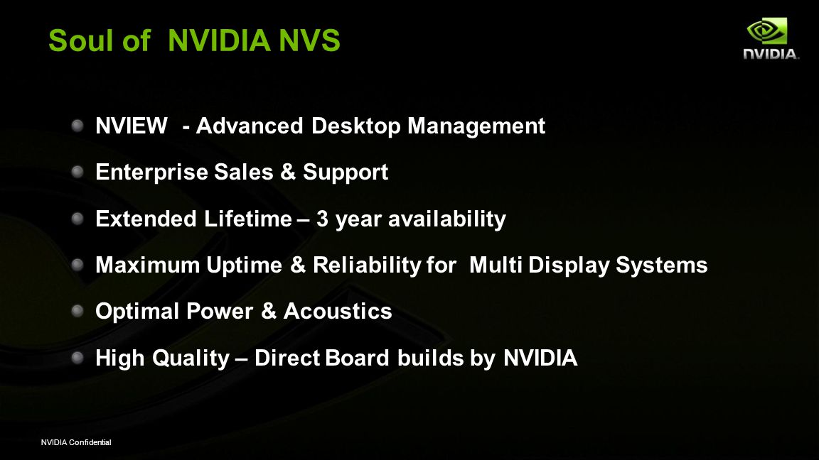 NVIDIA Confidential NVIDIA - Value Differentiation by Product Target Segments Enterprise Sales Enterprise Support NVIEW Support Business Apps Testing Prof 3D Apps ISV Cert Product Lifecycle OEM Fulfillment NVIDIA Warranty NVIDIA Quadro Workstation Professional Yes 36 months Direct3-yr NVIDIA NVS Business Professional Yes No 36 months Direct3-yr NVIDIA GeForce ConsumerNo 9-12 months Virtual1-yr
