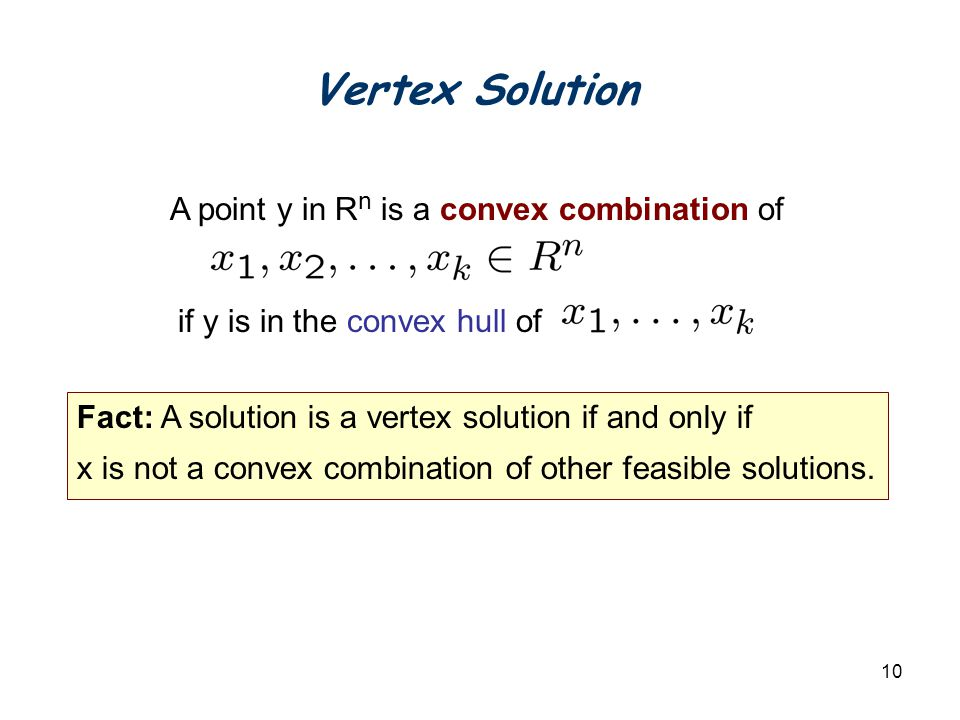 10 Vertex Solution Fact: A solution is a vertex solution if and only if x is not a convex combination of other feasible solutions.