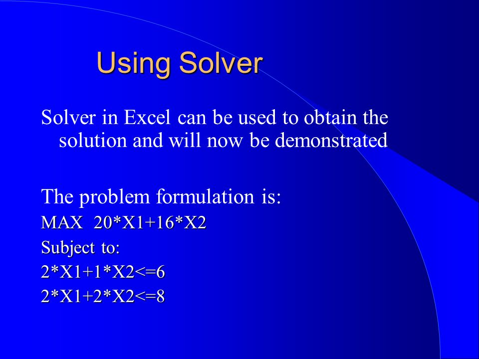 Using Solver Solver in Excel can be used to obtain the solution and will now be demonstrated The problem formulation is: MAX 20*X1+16*X2 Subject to: 2*X1+1*X2<=62*X1+2*X2<=8