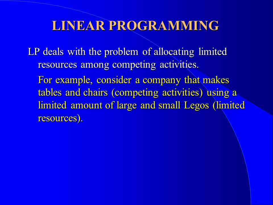 LINEAR PROGRAMMING The objective of LP is to select the best or optimal solution from the set of feasible solutions (those that satisfy all of the restrictions on the resources).
