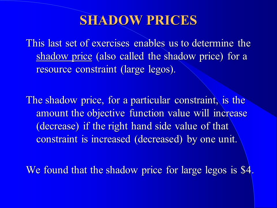 SHADOW PRICES This last set of exercises enables us to determine the shadow price (also called the shadow price) for a resource constraint (large legos).