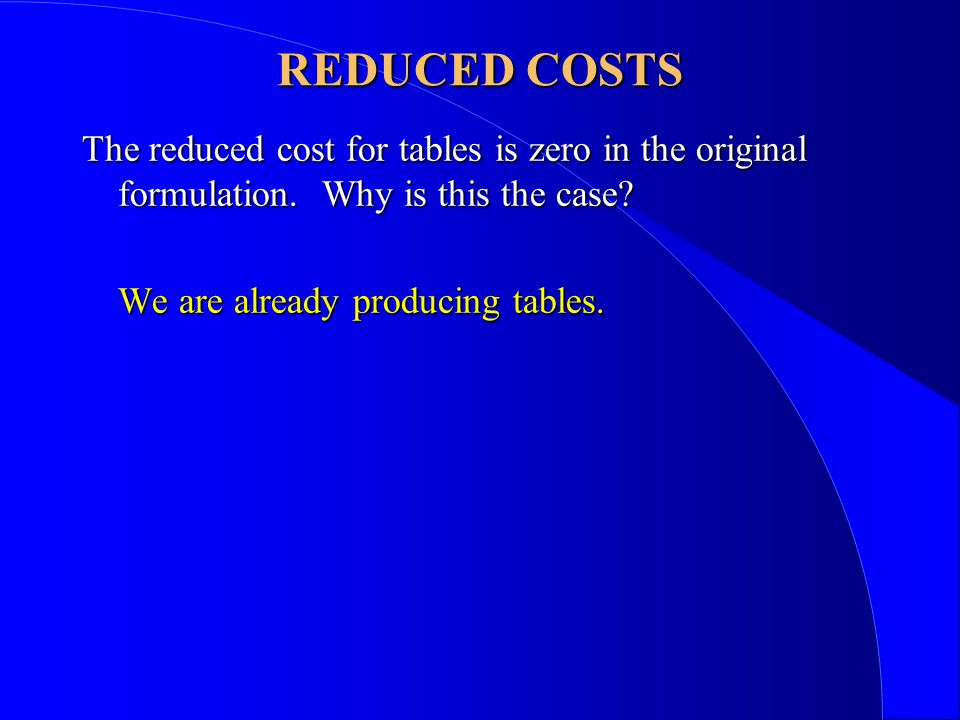 REDUCED COSTS The reduced cost for tables is zero in the original formulation.
