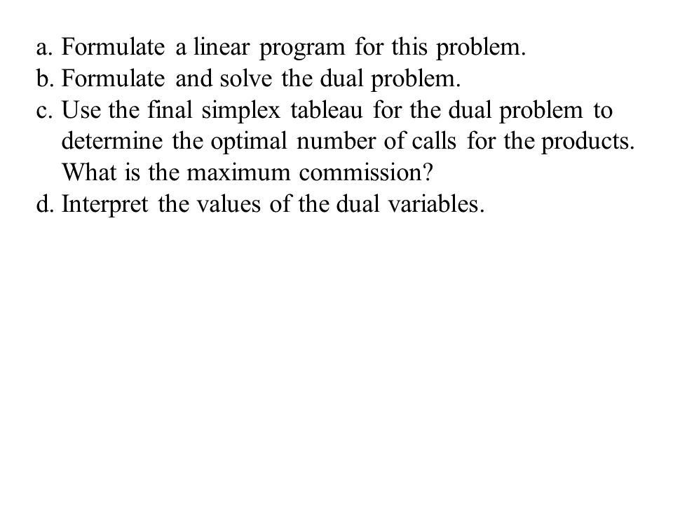 a.Formulate a linear program for this problem. b.Formulate and solve the dual problem. c.Use the final simplex tableau for the dual problem to determi
