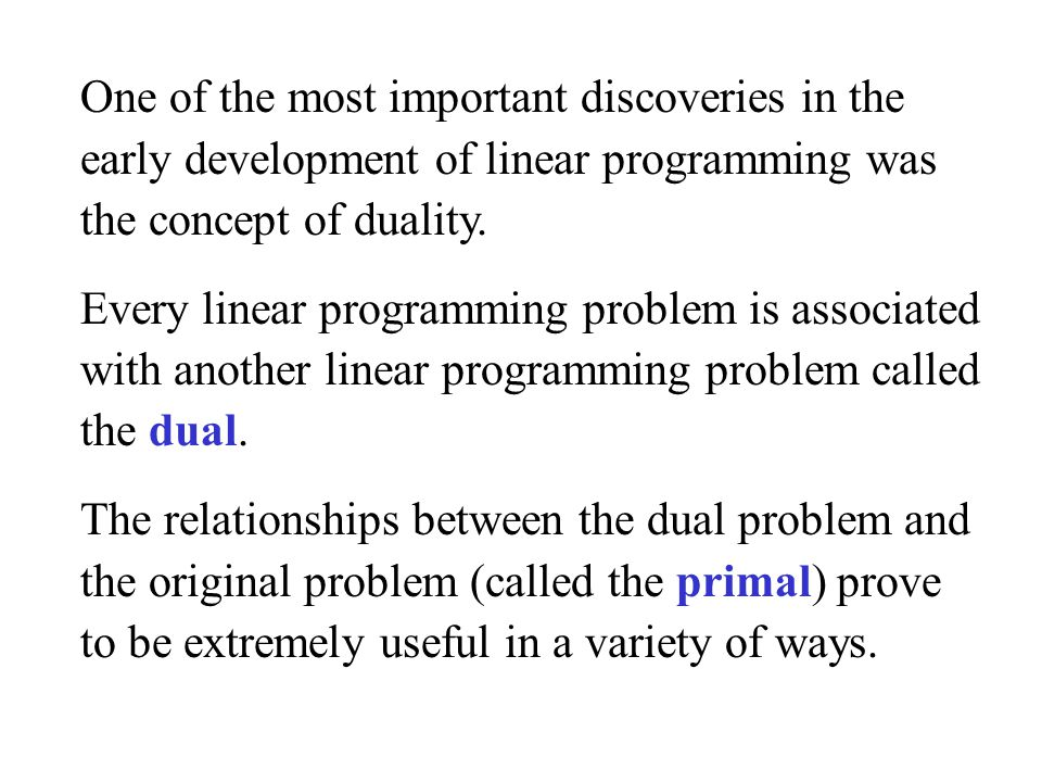 One of the most important discoveries in the early development of linear programming was the concept of duality.