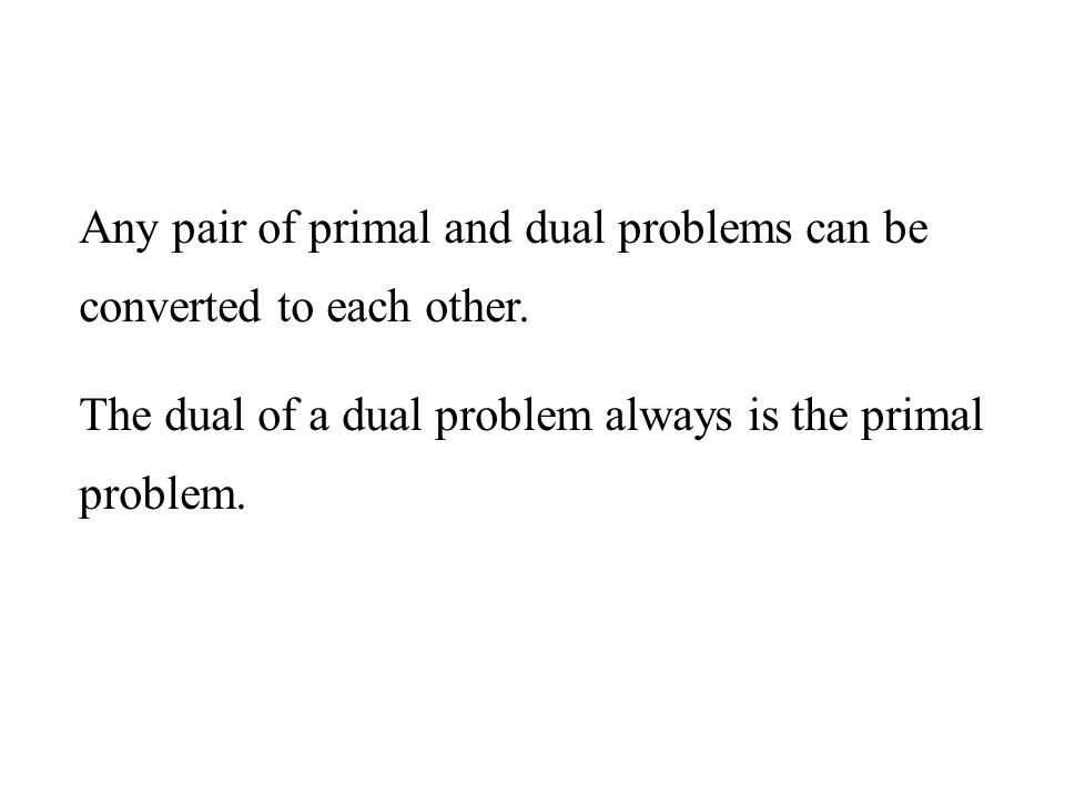 Any pair of primal and dual problems can be converted to each other.