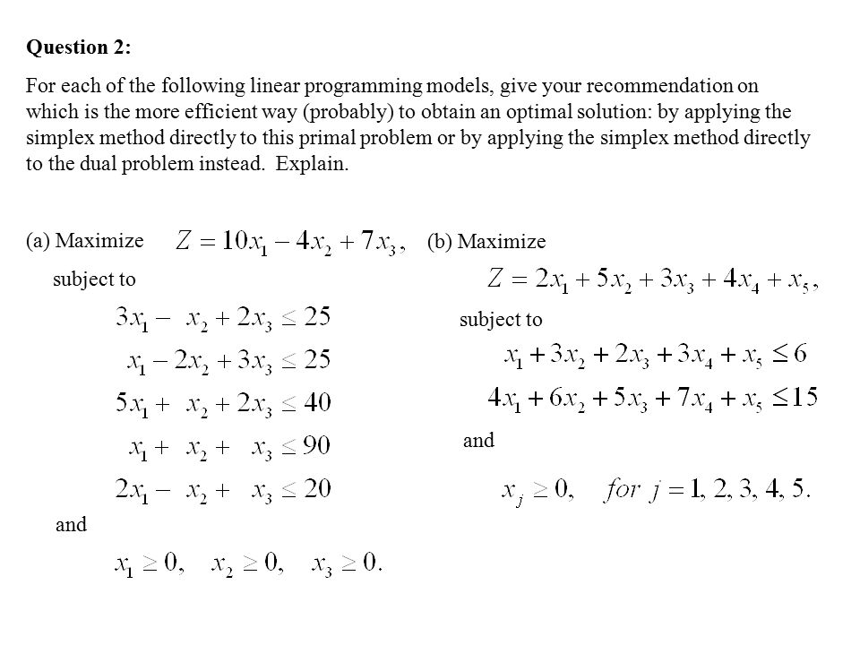 Question 2: For each of the following linear programming models, give your recommendation on which is the more efficient way (probably) to obtain an optimal solution: by applying the simplex method directly to this primal problem or by applying the simplex method directly to the dual problem instead.