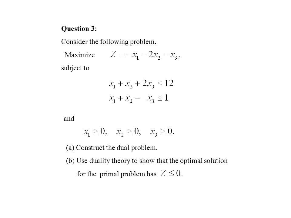 Question 3: Consider the following problem.Maximize subject to and (a) Construct the dual problem.