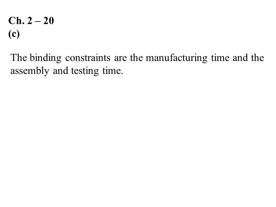 Ch. 2 – 20 (c) The binding constraints are the manufacturing time and the assembly and testing time.