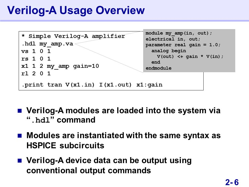 102- Verilog-A Usage Overview Verilog-A modules are loaded into the system via .hdl command Modules are instantiated with the same syntax as HSPICE subcircuits Verilog-A device data can be output using conventional output commands * Simple Verilog-A amplifier.hdl my_amp.va vs 1 0 1 rs 1 0 1 x1 1 2 my_amp gain=10 rl 2 0 1.print tran V(x1.in) I(x1.out) x1:gain module my_amp(in, out); electrical in, out; parameter real gain = 1.0; analog begin V(out) <+ gain * V(in); end endmodule 6