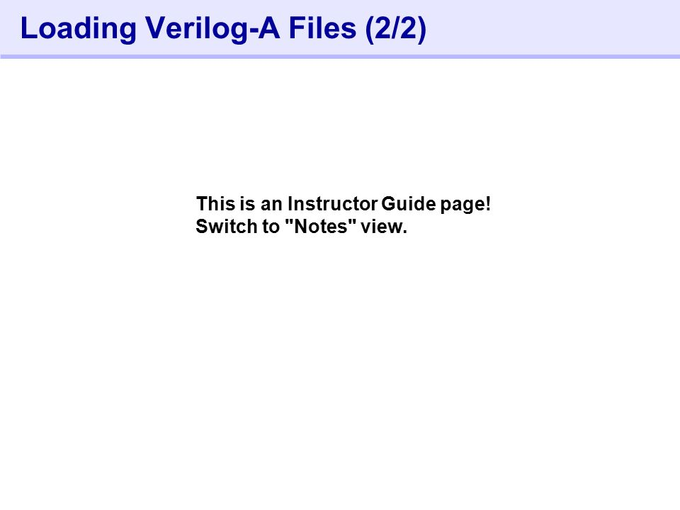 152- Loading Verilog-A Files (2/2) This is an Instructor Guide page! Switch to Notes view.