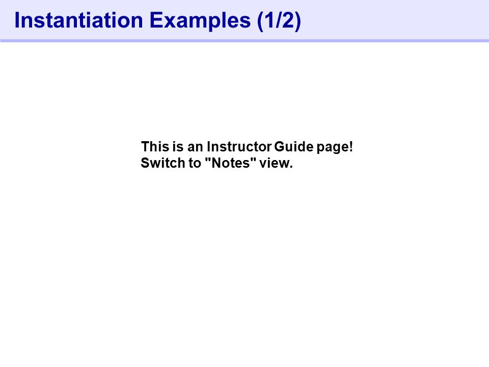 232- Instantiation Examples (1/2) This is an Instructor Guide page! Switch to Notes view.