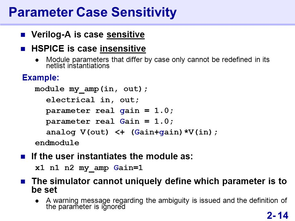 262- Parameter Case Sensitivity Verilog-A is case sensitive HSPICE is case insensitive Module parameters that differ by case only cannot be redefined in its netlist instantiations Example: module my_amp(in, out); electrical in, out; parameter real gain = 1.0; parameter real Gain = 1.0; analog V(out) <+ (Gain+gain)*V(in); endmodule If the user instantiates the module as: x1 n1 n2 my_amp Gain=1 The simulator cannot uniquely define which parameter is to be set A warning message regarding the ambiguity is issued and the definition of the parameter is ignored 14