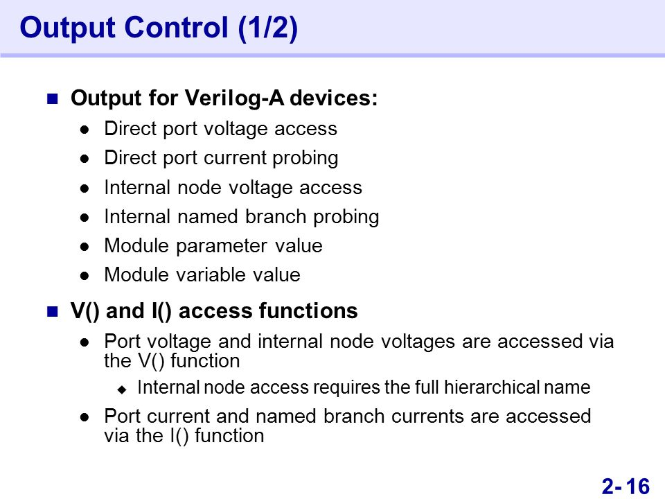 302- Output Control (1/2) Output for Verilog-A devices: Direct port voltage access Direct port current probing Internal node voltage access Internal named branch probing Module parameter value Module variable value V() and I() access functions Port voltage and internal node voltages are accessed via the V() function  Internal node access requires the full hierarchical name Port current and named branch currents are accessed via the I() function 16