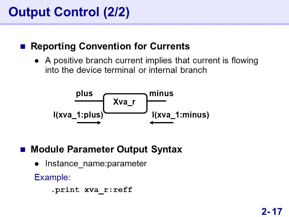 322- Output Control (2/2) Reporting Convention for Currents A positive branch current implies that current is flowing into the device terminal or internal branch Module Parameter Output Syntax Instance_name:parameter Example:.print xva_r:reff plusminus Xva_r I(xva_1:plus)I(xva_1:minus) 17