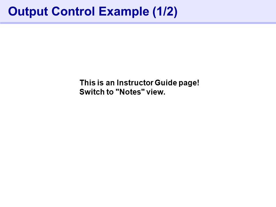 352- Output Control Example (1/2) This is an Instructor Guide page! Switch to Notes view.