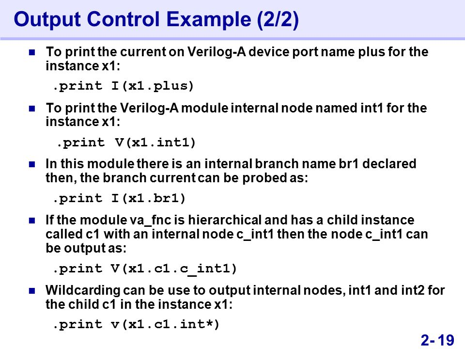 362- Output Control Example (2/2) To print the current on Verilog-A device port name plus for the instance x1:.print I(x1.plus) To print the Verilog-A module internal node named int1 for the instance x1:.print V(x1.int1) In this module there is an internal branch name br1 declared then, the branch current can be probed as:.print I(x1.br1) If the module va_fnc is hierarchical and has a child instance called c1 with an internal node c_int1 then the node c_int1 can be output as:.print V(x1.c1.c_int1) Wildcarding can be use to output internal nodes, int1 and int2 for the child c1 in the instance x1:.print v(x1.c1.int*) 19