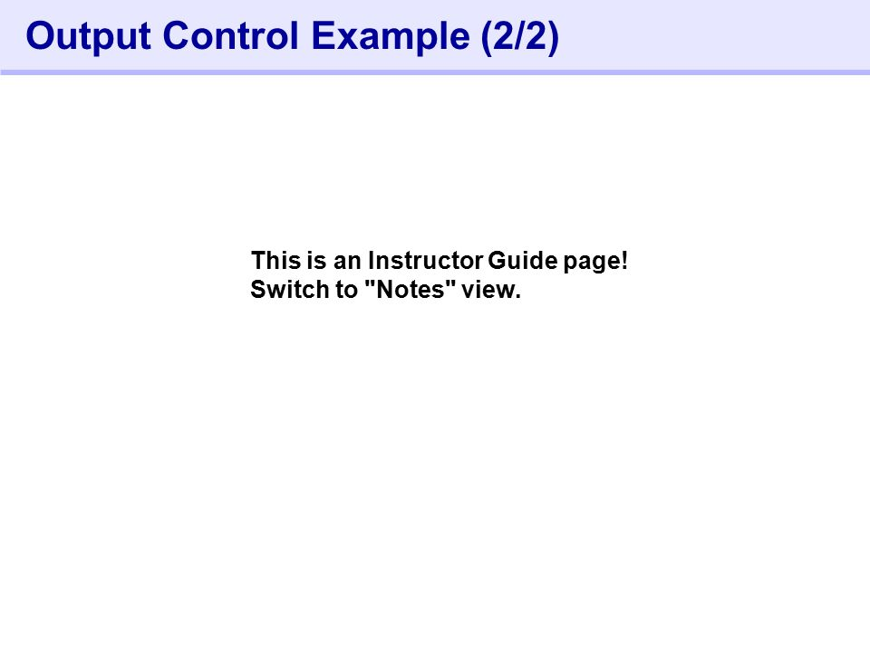 372- Output Control Example (2/2) This is an Instructor Guide page! Switch to Notes view.