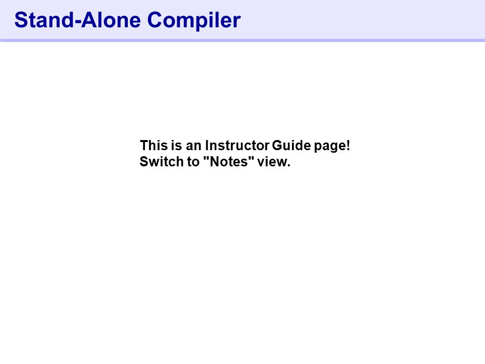 452- Stand-Alone Compiler This is an Instructor Guide page! Switch to Notes view.